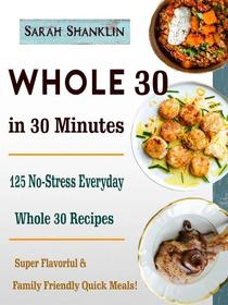 Whole 30 in 30 Minutes - 125 No-Stress Everyday Whole 30 Recipes