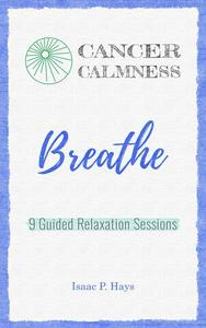 Cancer Calmness. Breathe. Nine Guided Relaxation Sessions.
