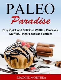 Paleo Paradise:ma Easy, Quick and Delicious Waffles, Pancakes, Muffins, Finger Foods and Entrees