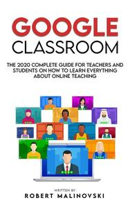 Google Classroom: The 2020 Complete Guide for Teachers and Students on How to Learn Everything About Online Teaching
