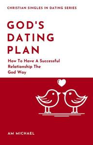 God's Dating Plan: How To Have A Successful Relationship The God Way