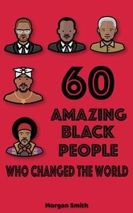 60 Amazing Black People Who Changed The World: Bedtime Inspirational Stories On Black People Who Changed Our World With Their Incredible Power