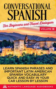 Conversational Spanish for Beginners and Travel Dialogues Volume III: Learn Spanish Phrases and Important Latin American Spanish Vocabulary Quick and Easy in Your Car Lesson by Lesson