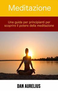 Meditazione: una guida per principianti per scoprire il potere della meditazione