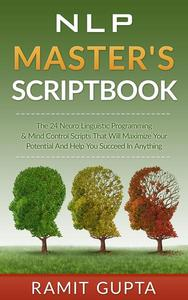 NLP Master's Scriptbook: The 24 Neuro Linguistic Programming & Mind Control Scripts That Will Maximize Your Potential and Help You Succeed in Anything