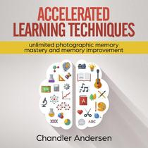 Accelerated Learning Techniques: Unlimited Photographic Memory Mastery and Memory Improvement