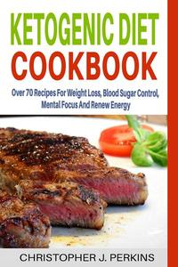 Ketogenic Diet Cookbook: Over 70 Recipes For Weight Loss, Blood Sugar Control, Mental Focus And Renew Energy