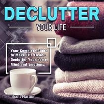 Declutter Your Life:Your Complete Guide to Make Life Easier, Declutter Your home, Mind and Emotions