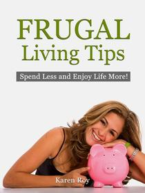 Frugal Living Tips: Spend Less and Enjoy Life More!