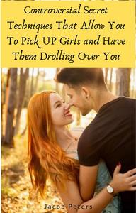Controversial Secret Techniques That Allow You To Pick UP Girls and Have Them Drolling Over You