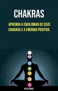 Chakras: Aprenda A Equilibrar Os Seus Chakras E A Energia Positiva