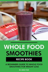 Whole Food Smoothies Recipe Book: A Beginners Guide to Whole Food Smoothies for Weight Loss
