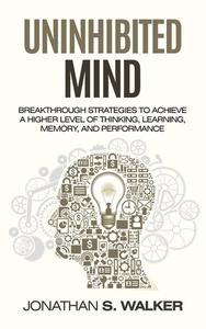 Uninhibited Mind: Breakthrough Strategies to Achieve a Higher Level of Thinking, Learning, Memory, and Performance