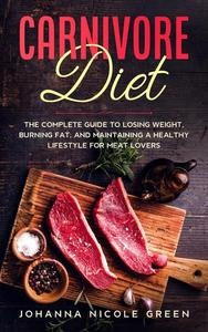 Carnivore Diet: The Complete Guide to Losing Weight, Burning Fat, and Maintaining a Healthy Lifestyle for Meat Lovers