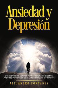 Ansiedad y Depresión: Descubre Cómo Eliminar Permanentemente el Estrés, Ansiedad y Depresión de tu Vida sin Recurrir a Farmácos