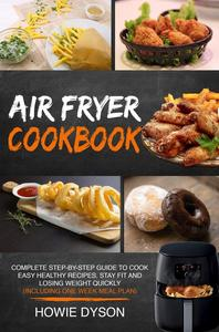 Air Fryer Cookbook: Complete Step-by-Step Guide to Cook Easy Healthy Recipes, Stay Fit and Losing Weight Quickly (Including One Week Meal Plan)