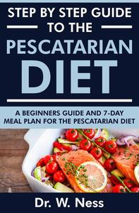Step by Step Guide to the Pescatarian Diet: A Beginners Guide and 7-Day Meal Plan for the Pescatarian Diet
