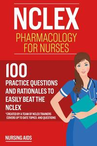 NCLEX: Pharmacology for Nurses: 100 Practice Questions with Rationales to help you Pass the NCLEX!