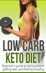 Low Carb Keto Diet: Beginner's Guide to Losing Weight, Getting Lean, and Feeling Amazing