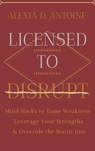 Licensed to Disrupt: Mind Hacks to Tame Weakness, Leverage Your Strengths & Override the Status Quo