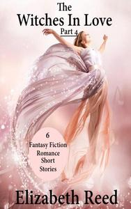 The Witches In Love Part 4: 6 Fantasy Fiction Romance Short Stories