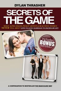 Secrete of the Game - What Alpha Males, Pickup Artists and Beautiful Women Never Tell About Love vs. Lust, Marriage vs. Bachelor Life