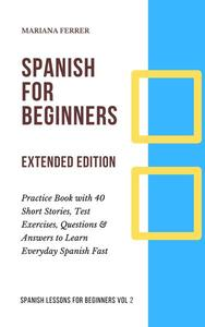 Spanish for Beginners: Practice Book with 40 Short Stories, Test Exercises, Questions & Answers to Learn Everyday Spanish Fast (Extended Edition)