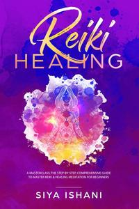 Reiki Healing: A Masterclass: The Step-by-Step, Comprehensive Guide to Master Reiki & Healing Meditation for Beginners