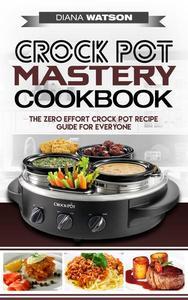 Crock Pot Mastery Cookbook: The Zero Effort Crock Pot Recipe Guide For Everyone