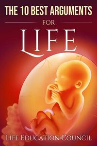 The 10 Best Arguments for Life: Uncovering the Lies of the Abortion Industry