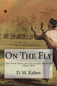 On the Fly: The First Years of Cincinnati Baseball 1866-1870