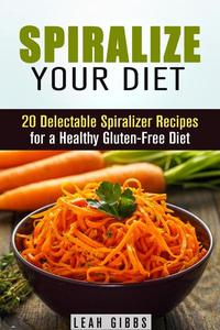 Spiralize Your Diet: 20 Delectable Spiralizer Recipes for a Healthy Gluten-Free Diet