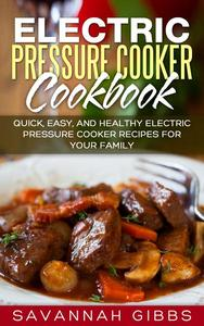 Electric Pressure Cooker Cookbook: Quick, Easy, and Healthy Electric Pressure Cooker Recipes for Your Family