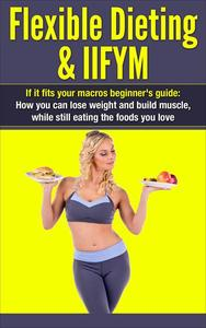 Flexible Dieting & IIFYM: If It Fits Your Macros Beginner's Guide: How You Can Lose Weight and Build Muscle, While Still Eating The Foods You Love