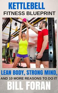 Kettlebell Fitness Blueprint: Lean Body, Strong Mind, And 10 More Reasons To do It
