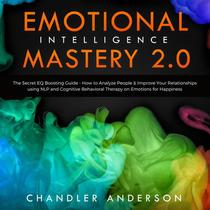 Emotional Intelligence Mastery 2.0: The Secret EQ Boosting Guide - How to Analyze People & Improve Your Relationships using NLP and Cognitive Behavioral Therapy on Emotions for Happiness