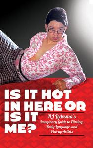 Is It Hot in Here or Is It Me?: RJ Ledesma's Imaginary Guide to Flirting, Body Language, and Pick-up Artists