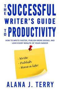 The Successful Writer's Guide to Productivity: How to Write Faster, Publish More Books, and Love Every Minute of Your Career