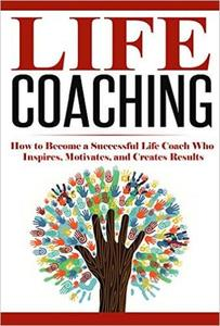 Life Coaching: How to Become A Successful Life Coach Who Inspires, Motivates, and Creates Results
