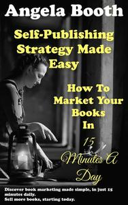 Self-Publishing Strategy Made Easy: How To Market Your Books In 15 Minutes A Day