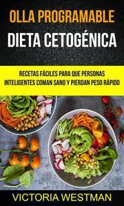 Olla programable: Dieta Cetogénica: Recetas fáciles para que personas inteligentes coman sano y pierdan peso rápido