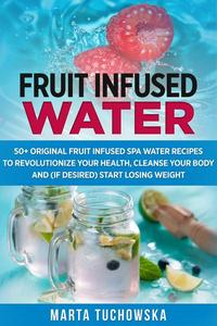 Fruit Infused Water: 50+ Original Fruit and Herb Infused SPA Water Recipes for Holistic Wellness