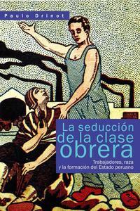 La seducción de la clase obrera. Trabajadores, raza y la formación del Estado peruano