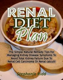 Renal Diet Plan: The Simple Natural Remedy Tips For Managing Kidney Disease Symptoms To Avoid Total Kidney Failure Due To Renal Cell Carcinoma Or Renal calculi!