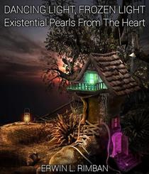 DANCING LIGHT, FROZEN LIGHT: Existential Pearls From The Heart