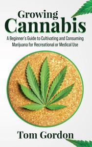 Growing Cannabis: A Beginner's Guide to Cultivating and Consuming Marijuana for Recreational or Medical Use