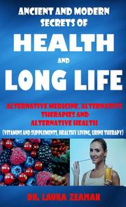 Ancient and Modern Secrets of Health and Long Life: Alternative Medicine, Alternative Therapies and Alternative Health (Vitamins and Supplements, Healthy living, Urine Therapy)