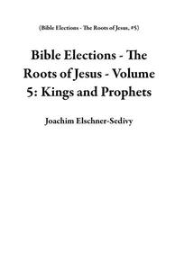 Bible Elections - The Roots of Jesus - Volume 5: Kings and Prophets