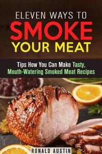 Eleven Ways to Smoke Your Meat: Tips How You Can Make Tasty, Mouth-Watering Smoked Meat Recipes