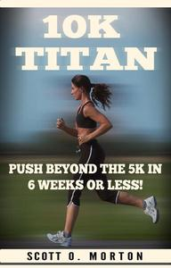 10K Titan: Push Beyond the 5K in 6 Weeks or Less!